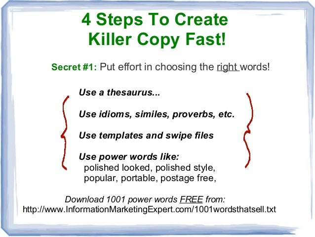 4 Steps To CreateKiller Copy Fast!Secret #1: Put effort in choosing the right words!Use a thesaurus...Use idioms, similes,...