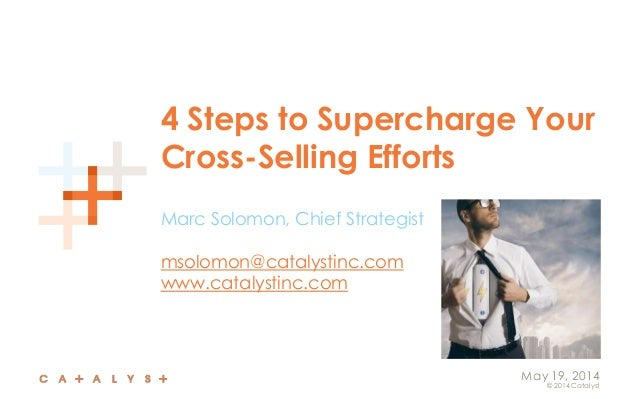 © 2014 Catalyst May 19, 2014 4 Steps to Supercharge Your Cross-Selling Efforts Marc Solomon, Chief Strategist msolomon@cat...