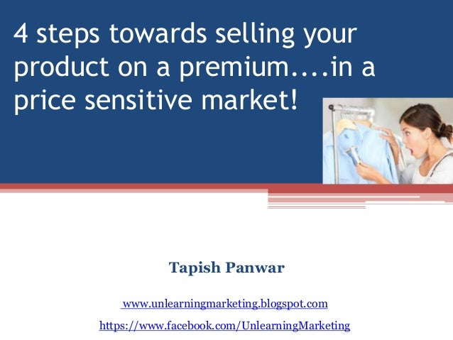 4 steps towards selling your product on a premium....in a price sensitive market! Tapish Panwar https://www.facebook.com/U...