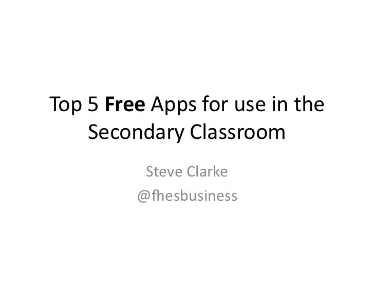 Top 5 Free Apps for use in the    Secondary Classroom          Steve Clarke         @fhesbusiness