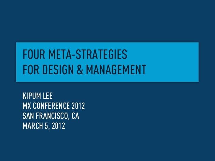 FOUR META-STRATEGIESFOR DESIGN & MANAGEMENTKIPUM LEEMX CONFERENCE 2012SAN FRANCISCO, CAMARCH 5, 2012