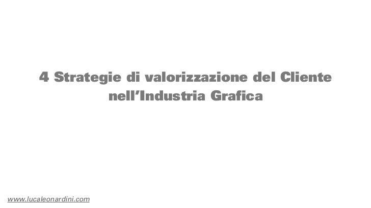 4 Strategie di valorizzazione del Cliente                 nell'Industria Graficawww.lucaleonardini.com
