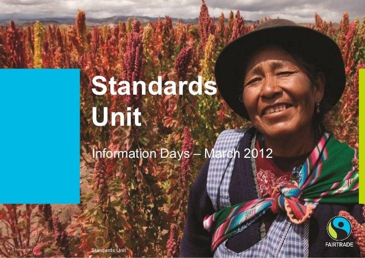 Standards                   Unit                   Information Days – March 2012© Fairtrade 2012                   Standar...