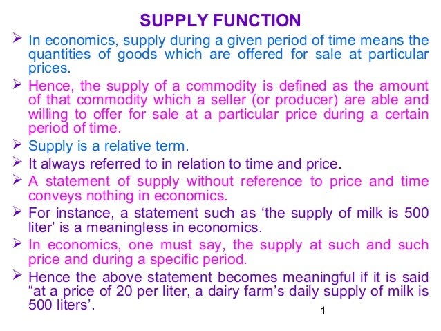 1 SUPPLY FUNCTION  In economics, supply during a given period of time means the quantities of goods which are offered for...