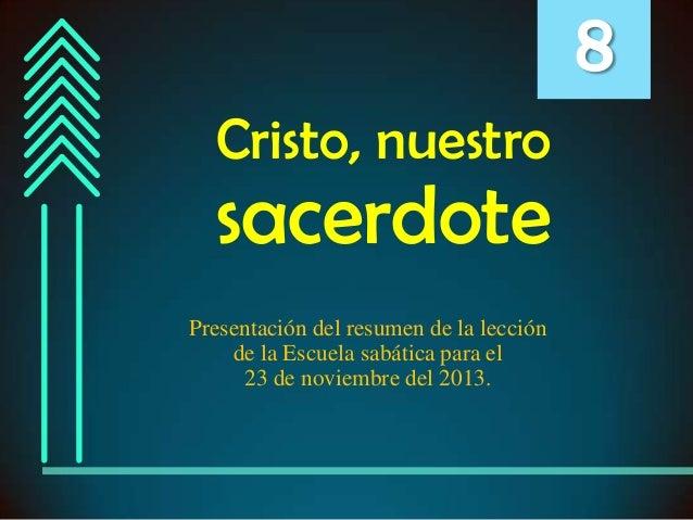 8 Cristo, nuestro  sacerdote Presentación del resumen de la lección de la Escuela sabática para el 23 de noviembre del 201...