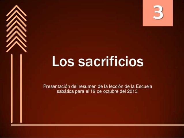 3 Los sacrificios Presentación del resumen de la lección de la Escuela sabática para el 19 de octubre del 2013.