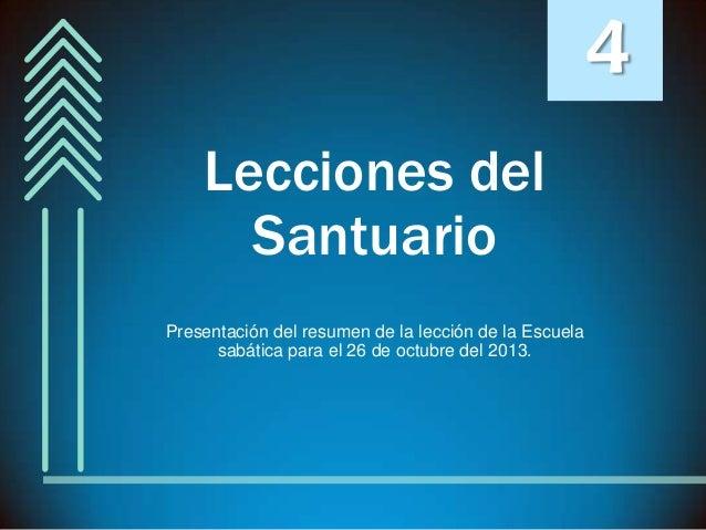 4 Lecciones del Santuario Presentación del resumen de la lección de la Escuela sabática para el 26 de octubre del 2013.