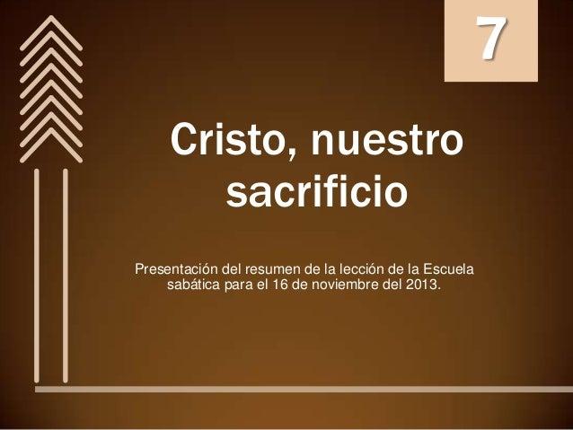 7 Cristo, nuestro sacrificio Presentación del resumen de la lección de la Escuela sabática para el 16 de noviembre del 201...