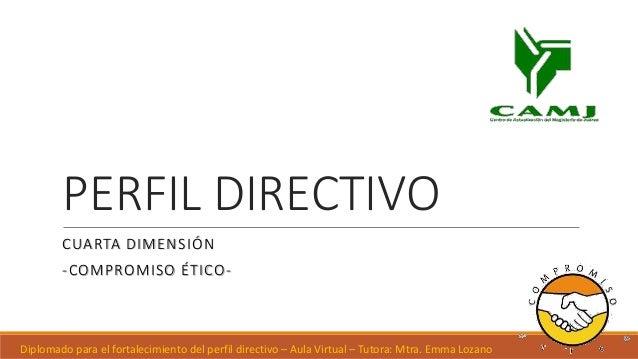 PERFIL DIRECTIVO CUARTA DIMENSIÓN -COMPROMISO ÉTICO- Diplomado para el fortalecimiento del perfil directivo – Aula Virtual...
