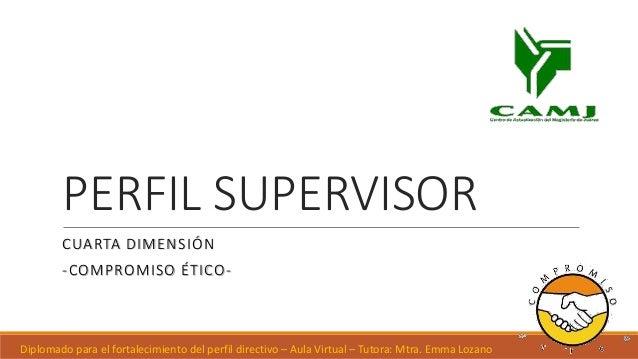 PERFIL SUPERVISOR CUARTA DIMENSIÓN -COMPROMISO ÉTICO- Diplomado para el fortalecimiento del perfil directivo – Aula Virtua...