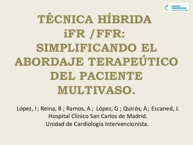 TÉCNICA HÍBRIDA iFR /FFR: SIMPLIFICANDO EL ABORDAJE TERAPEÚTICO DEL PACIENTE MULTIVASO. López, I; Reina, B ; Ramos, A; Lóp...