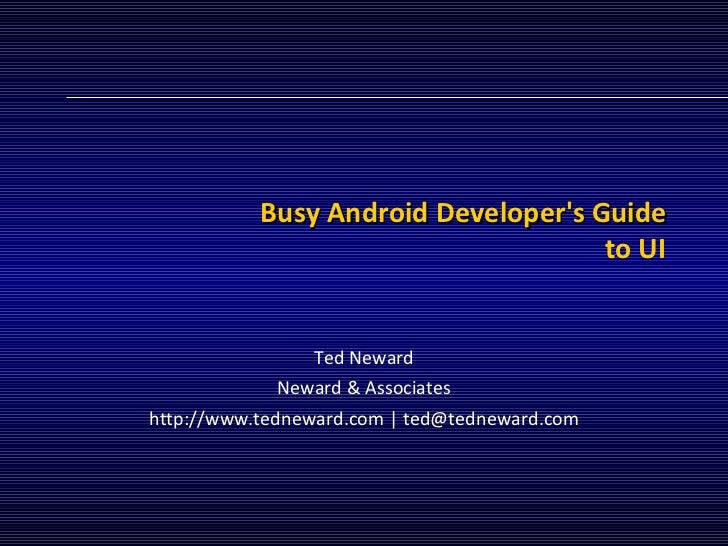 Busy Android Developer's Guide to UI Ted Neward Neward & Associates http://www.tedneward.com | ted@tedneward.com