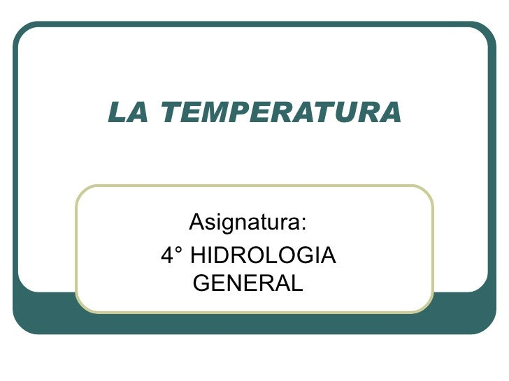 LA TEMPERATURA Asignatura: 4° HIDROLOGIA GENERAL