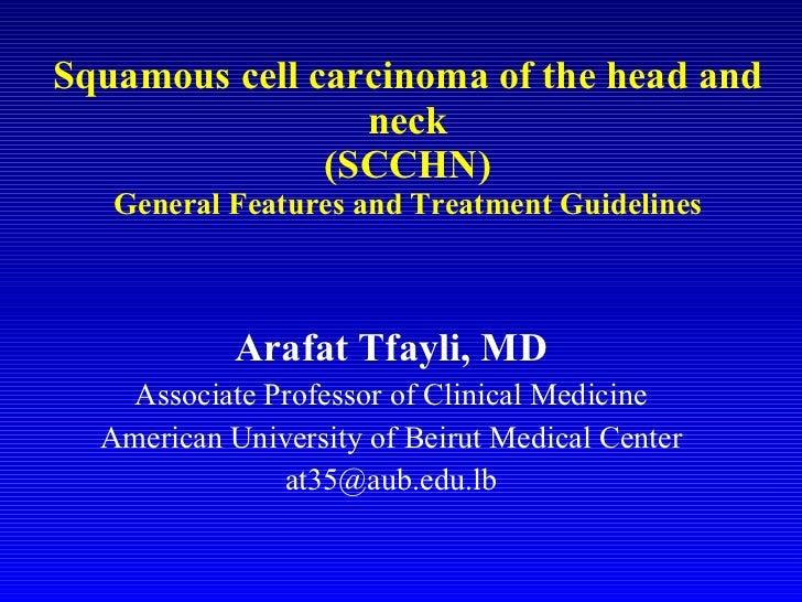 Squamous cell carcinoma of the head and neck (SCCHN) General Features and Treatment Guidelines Arafat Tfayli, MD Associate...