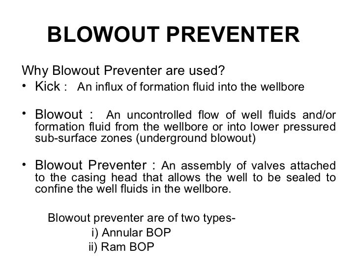 BLOWOUT PREVENTERWhy Blowout Preventer are used?• Kick : An influx of formation fluid into the wellbore• Blowout : An unco...