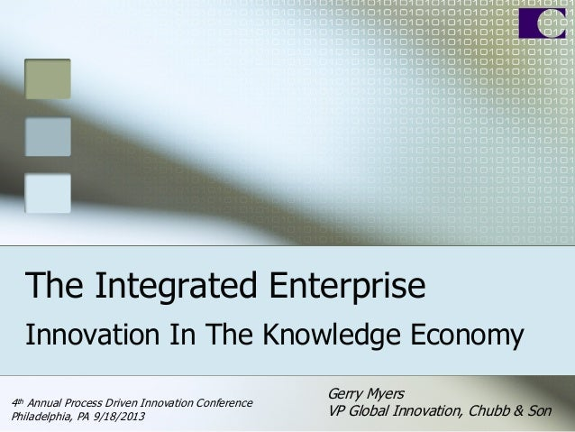 The Integrated Enterprise Innovation In The Knowledge Economy Gerry Myers VP Global Innovation, Chubb & Son 4th Annual Pro...