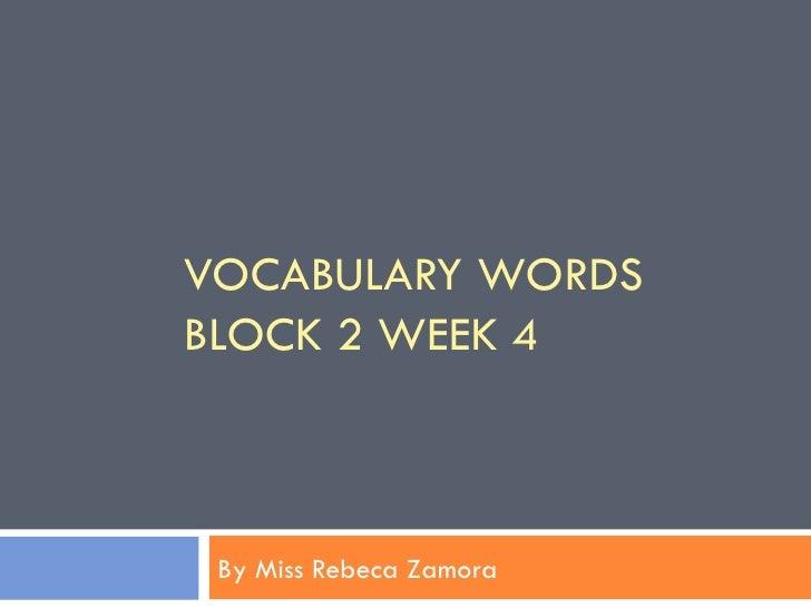 VOCABULARY WORDSBLOCK 2 WEEK 4 By Miss Rebeca Zamora