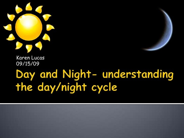 Day and Night- understanding the day/night cycle<br />Karen Lucas<br />09/15/09<br />