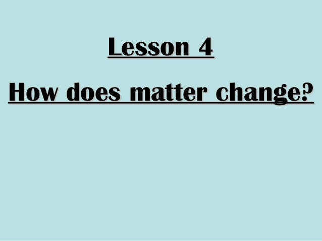 Lesson 4Lesson 4How does matter change?How does matter change?