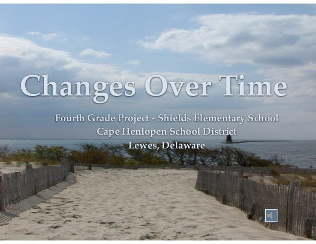 Changes Over Time Fourth Grade Project - Shields Elementary School! Cape Henlopen School District! Lewes, Delaware