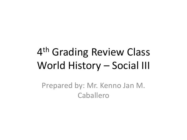 4th Grading Review ClassWorld History – Social III Prepared by: Mr. Kenno Jan M.           Caballero
