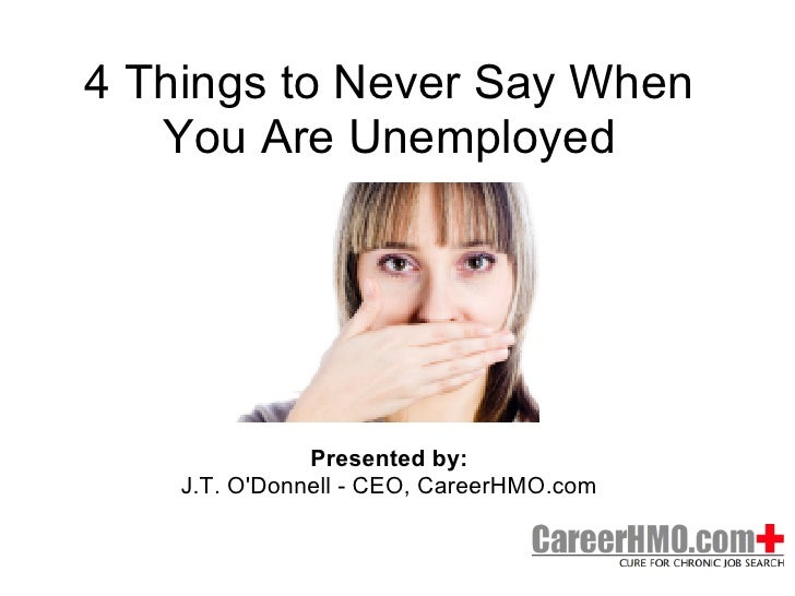 4 Things to Never Say When   You Are Unemployed               Presented by:    J.T. ODonnell - CEO, CareerHMO.com