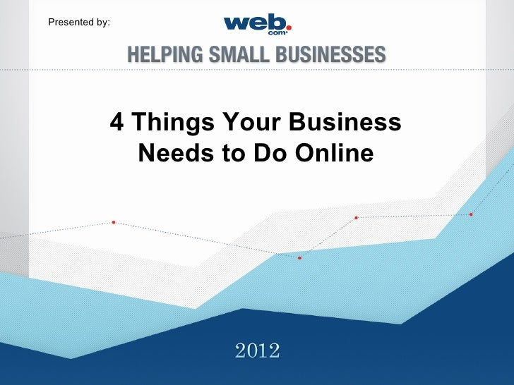 Presented by:            4 Things Your Business              Needs to Do Online
