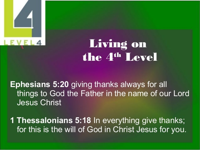 Living on th the 4 Level Ephesians 5:20 giving thanks always for all things to God the Father in the name of our Lord Jesu...