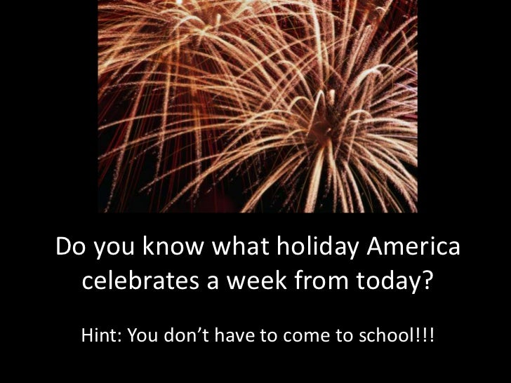 Do you know what holiday America celebrates a week from today? <br />Hint: You don't have to come to school!!!<br />