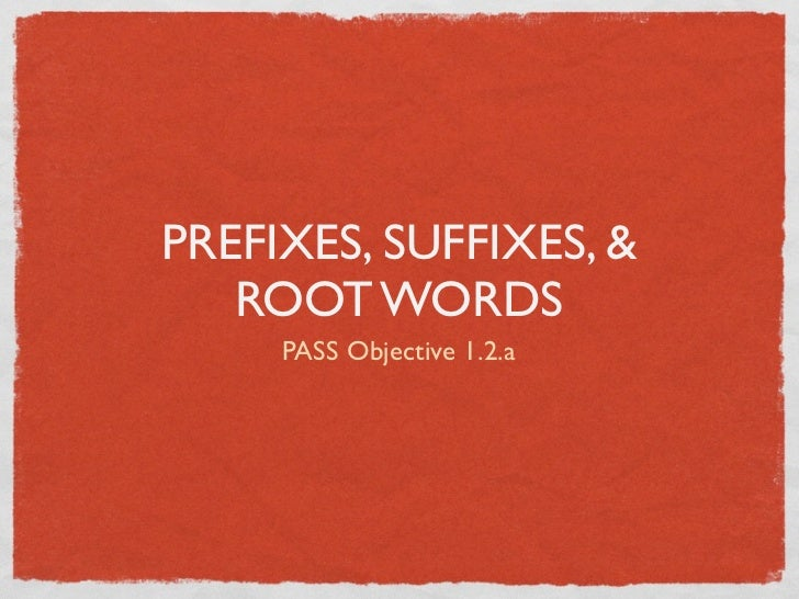 PREFIXES, SUFFIXES, &   ROOT WORDS     PASS Objective 1.2.a