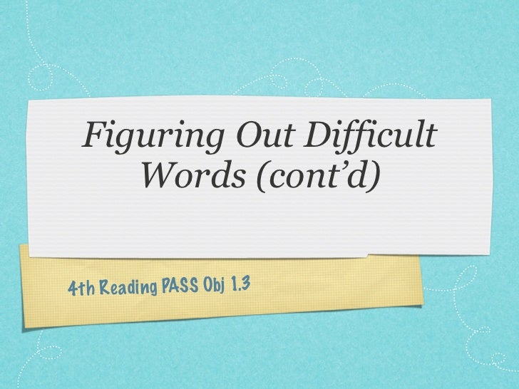 Figuring Out Difficult     Words (cont'd)4 th Re ading PASS Obj 1.3