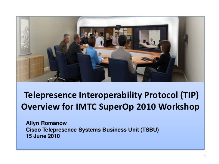 1<br />Telepresence Interoperability Protocol (TIP)Overview for IMTC SuperOp 2010 Workshop<br />Allyn Romanow<br />Cisco T...