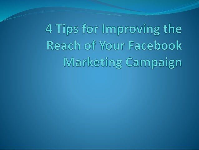 4 Tips for Improving the Reach of Your Facebook Marketing Campaign