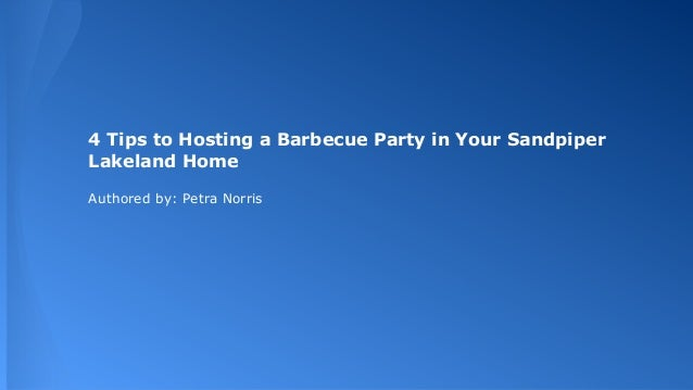 4 Tips to Hosting a Barbecue Party in Your Sandpiper Lakeland Home Authored by: Petra Norris