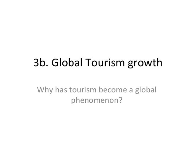 3b. Global Tourism growth Why has tourism become a global phenomenon?