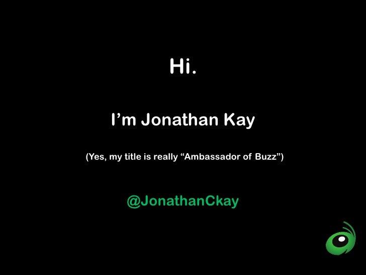 "Hi.     I'm Jonathan Kay(Yes, my title is really ""Ambassador of Buzz"")         @JonathanCkay"