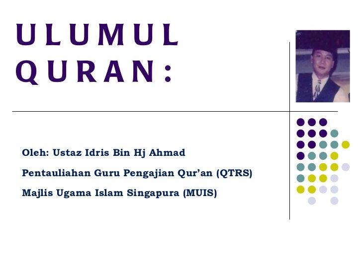 ULUMUL QURAN: Oleh: Ustaz Idris Bin Hj Ahmad Pentauliahan Guru Pengajian Qur'an (QTRS) Majlis Ugama Islam Singapura (MUIS)