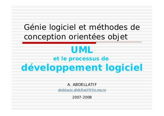 Génie logiciel et méthodes de conception orientées objet A. ABDELLATIF abdelaziz.abdellatif@fst.rnu.tn 2007-2008 UML et le...