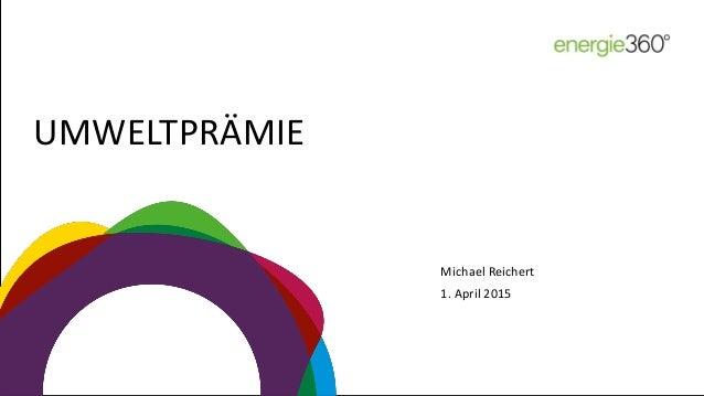 UMWELTPRÄMIE 1. April 2015 Michael Reichert