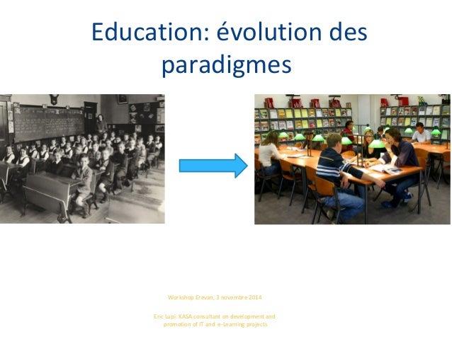 Education: évolution des paradigmes Workshop Erevan, 3 novembre 2014 Eric Lupi: KASA consultant on development and promoti...
