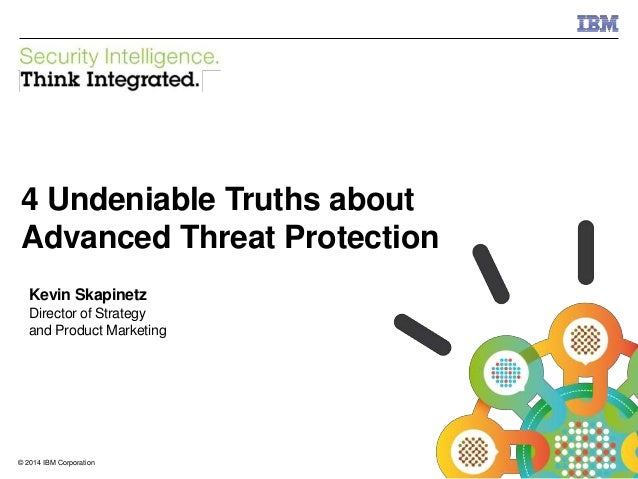 © 2014 IBM Corporation IBM Security 1© 2014 IBM Corporation 4 Undeniable Truths about Advanced Threat Protection Kevin Ska...