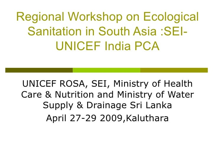 Regional Workshop on Ecological Sanitation in South Asia :SEI-UNICEF India PCA UNICEF ROSA, SEI, Ministry of Health Care &...