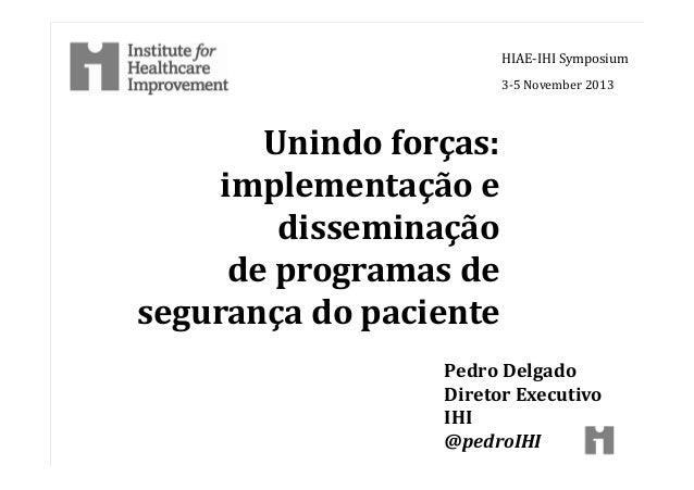 Unindo forças: implementação e disseminação de programas de segurança do paciente HIAE-IHI Symposium 3-5 November 2013 Ped...