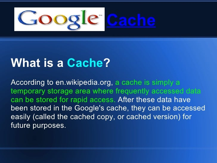Cache What is a  Cache ? According to en.wikipedia.org,  a cache is simply a temporary storage area where frequently acces...