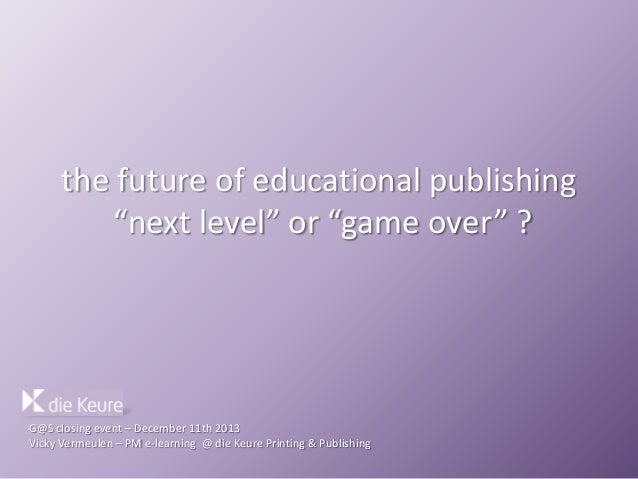 "the future of educational publishing ""next level"" or ""game over"" ?  G@S closing event – December 11th 2013 Vicky Vermeulen..."