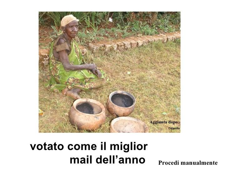 votato come il miglior mail dell'anno   Procedi manualmente Aggiunta dopo.. © danilo