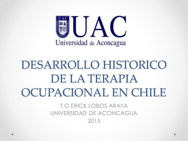 DESARROLLO HISTORICO DE LA TERAPIA OCUPACIONAL EN CHILE T.O ERICK LOBOS ARAYA UNIVERSIDAD DE ACONCAGUA 2015