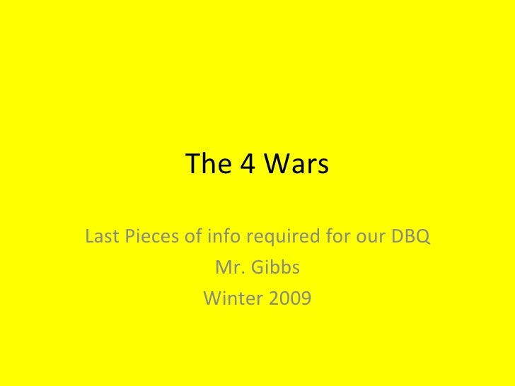 The 4 Wars Last Pieces of info required for our DBQ Mr. Gibbs Winter 2009