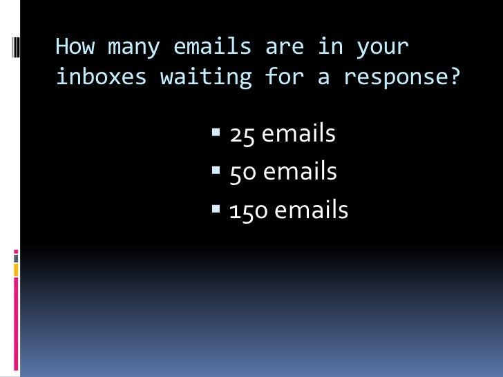 How many emails are in your inboxes waiting for a response?<br />25 emails <br />5o emails<br />150 emails<br />