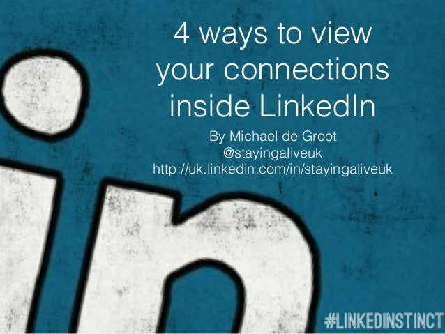 4 ways to viewyour connections inside LinkedIn           By Michael de Groot             @stayingaliveukhttp://uk.linkedin...